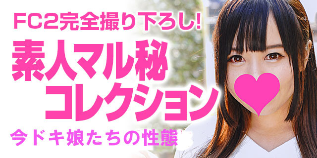 【FC2完全撮り下ろし!】素人マル秘コレクション~「イマドキ娘達の性態」